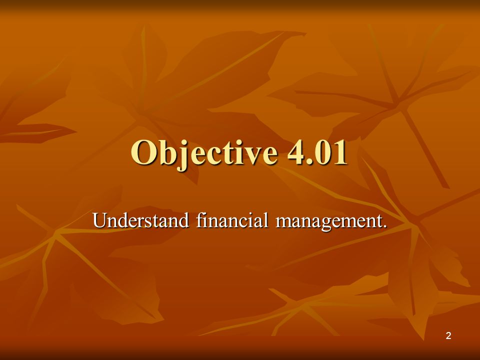 Objective 4.01 Understand financial management. 2