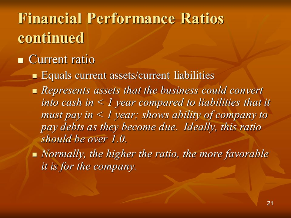 Financial Performance Ratios continued Current ratio Current ratio Equals current assets/current liabilities Equals current assets/current liabilities Represents assets that the business could convert into cash in < 1 year compared to liabilities that it must pay in < 1 year; shows ability of company to pay debts as they become due.