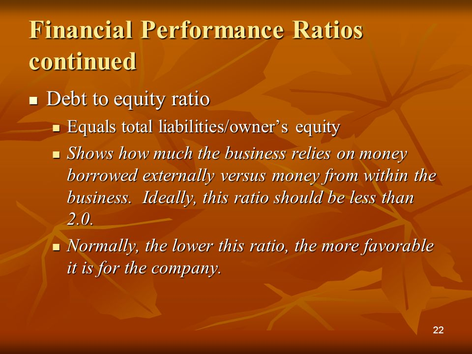 Financial Performance Ratios continued Debt to equity ratio Debt to equity ratio Equals total liabilities/owner's equity Equals total liabilities/owner's equity Shows how much the business relies on money borrowed externally versus money from within the business.