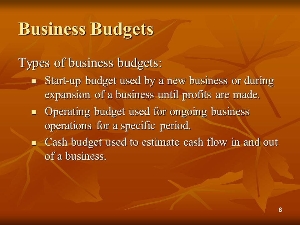 Business Budgets Types of business budgets: Start-up budget used by a new business or during expansion of a business until profits are made.