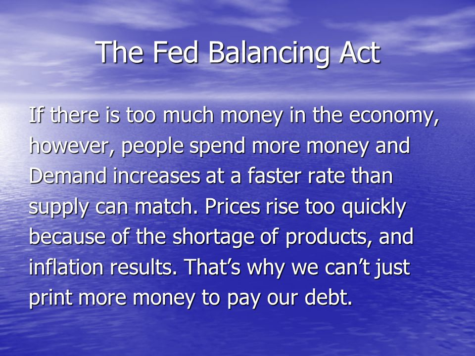 The Fed Balancing Act If there is too much money in the economy, however, people spend more money and Demand increases at a faster rate than supply can match.