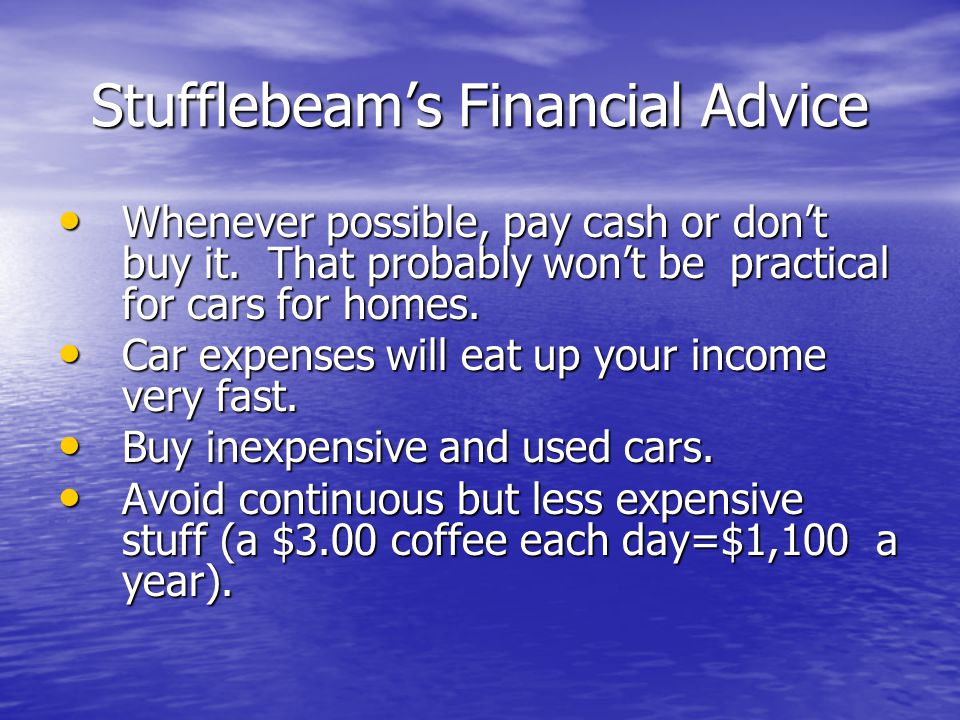Stufflebeam's Financial Advice Whenever possible, pay cash or don't buy it.