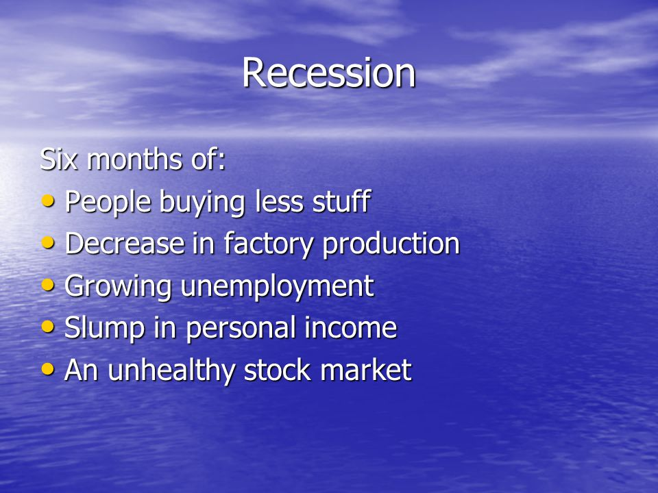 Recession Six months of: People buying less stuff People buying less stuff Decrease in factory production Decrease in factory production Growing unemployment Growing unemployment Slump in personal income Slump in personal income An unhealthy stock market An unhealthy stock market