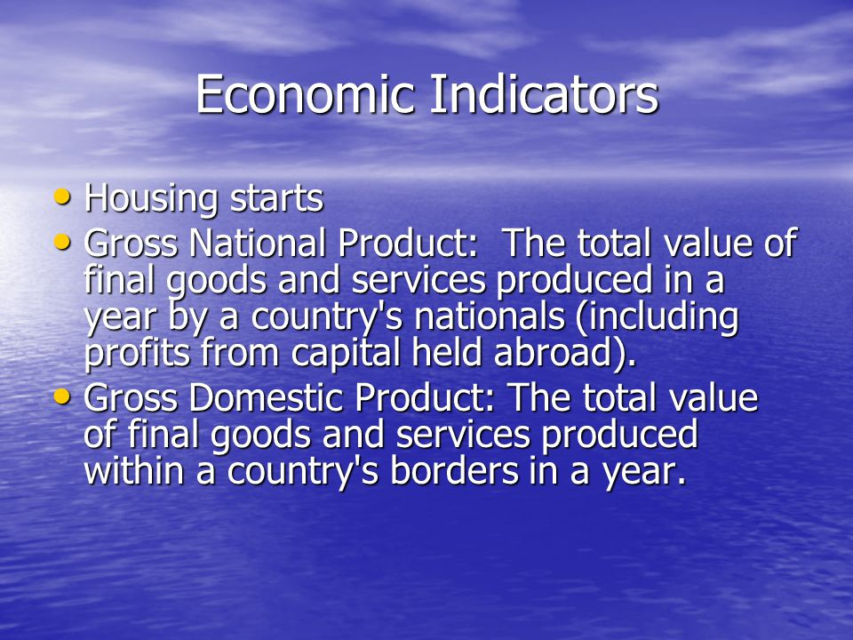 Economic Indicators Housing starts Housing starts Gross National Product: The total value of final goods and services produced in a year by a country s nationals (including profits from capital held abroad).