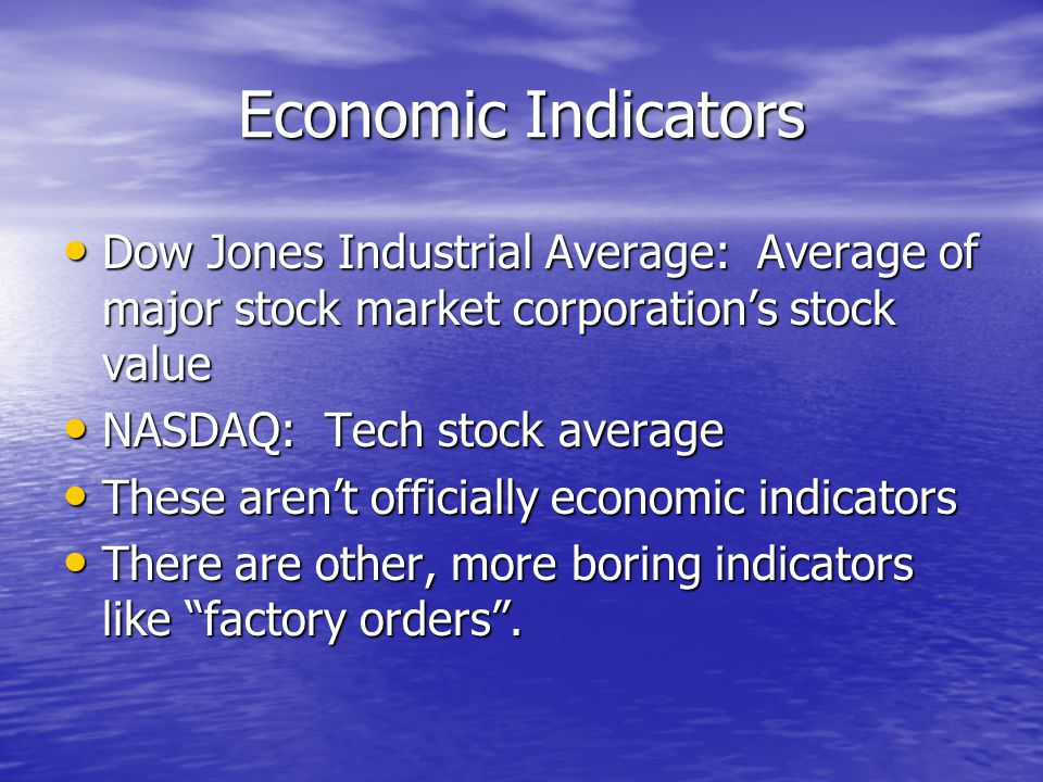 Economic Indicators Dow Jones Industrial Average: Average of major stock market corporation's stock value Dow Jones Industrial Average: Average of major stock market corporation's stock value NASDAQ: Tech stock average NASDAQ: Tech stock average These aren't officially economic indicators These aren't officially economic indicators There are other, more boring indicators like factory orders .