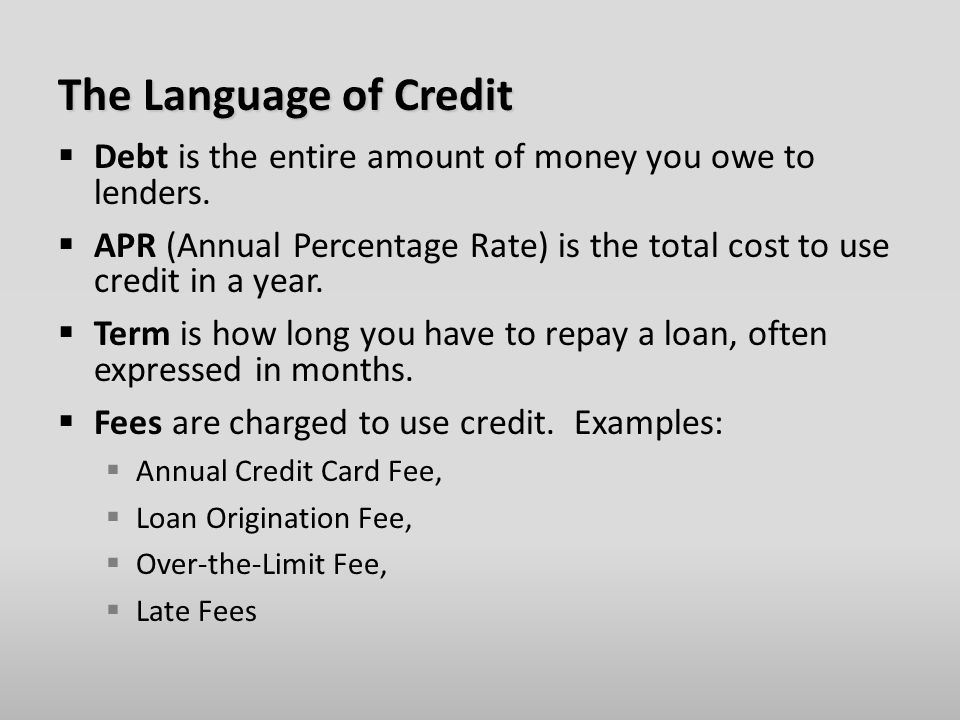 The Language of Credit  Debt is the entire amount of money you owe to lenders.