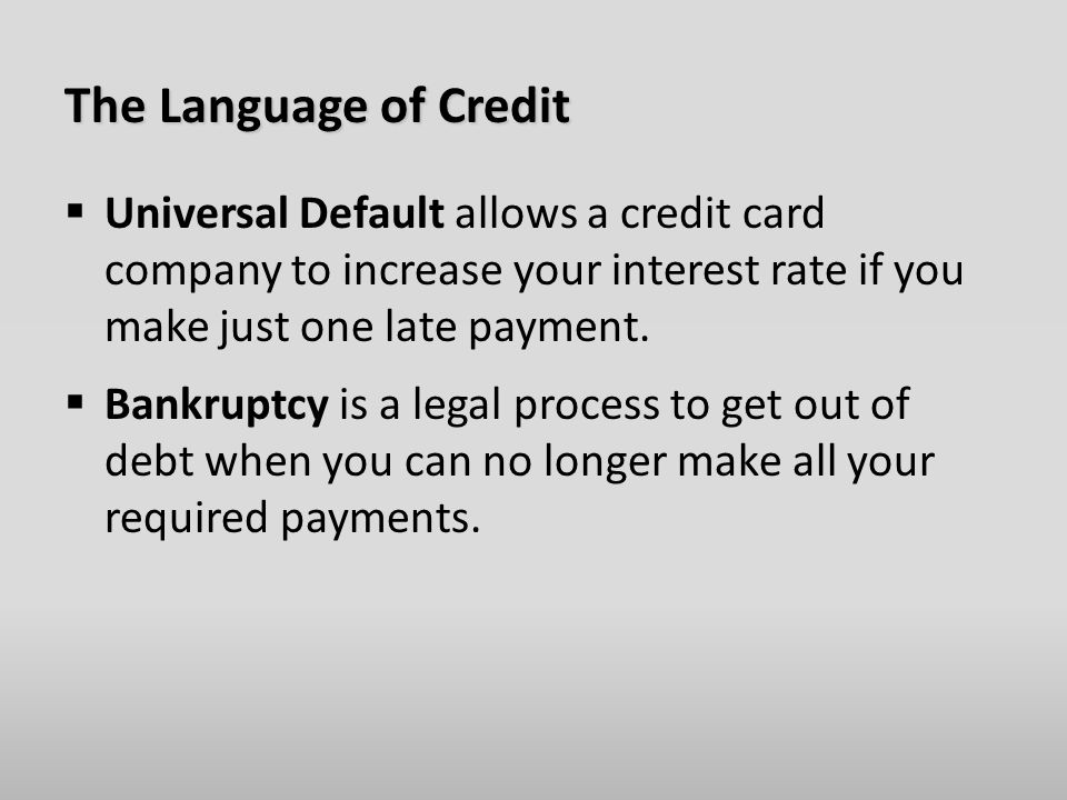 The Language of Credit  Universal Default allows a credit card company to increase your interest rate if you make just one late payment.