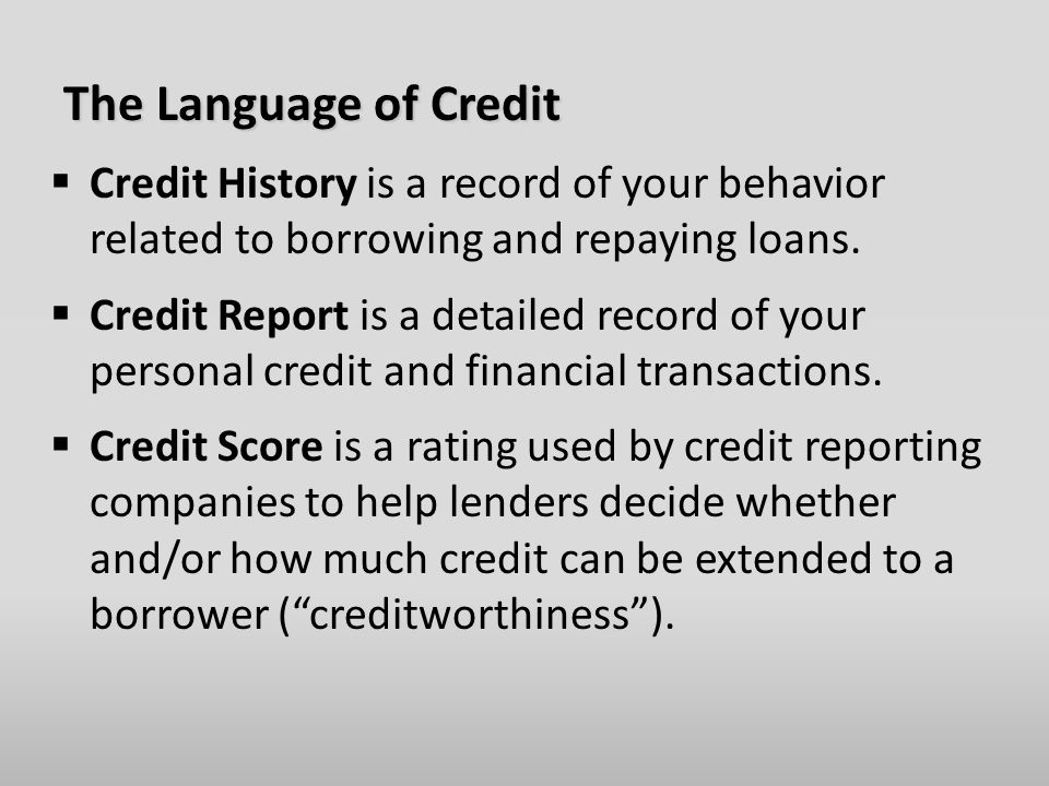 The Language of Credit  Credit History is a record of your behavior related to borrowing and repaying loans.