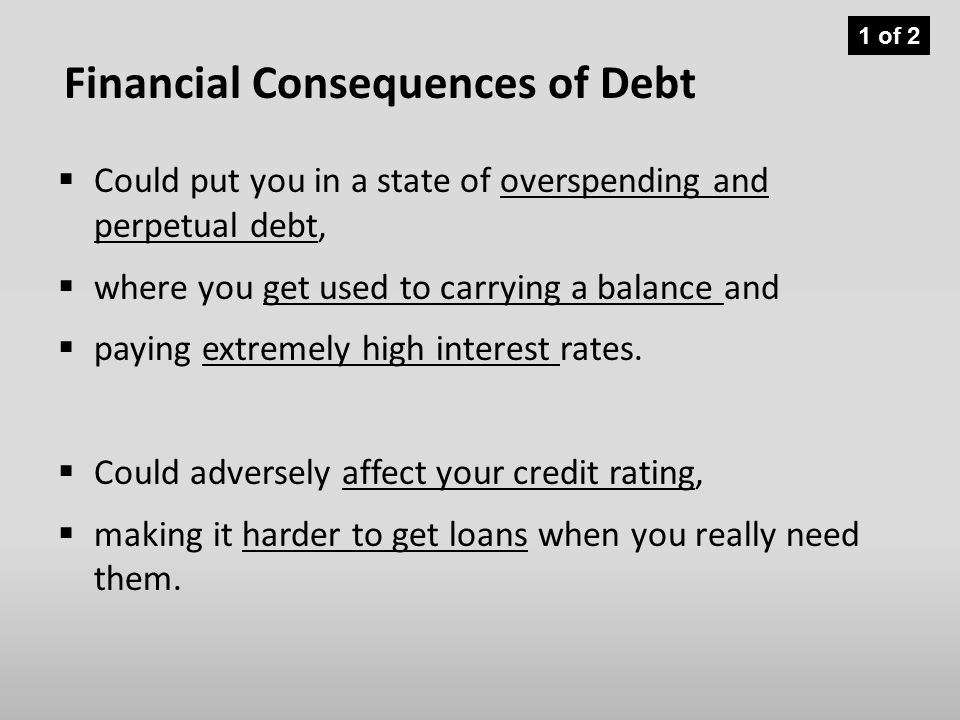Financial Consequences of Debt  Could put you in a state of overspending and perpetual debt,  where you get used to carrying a balance and  paying extremely high interest rates.