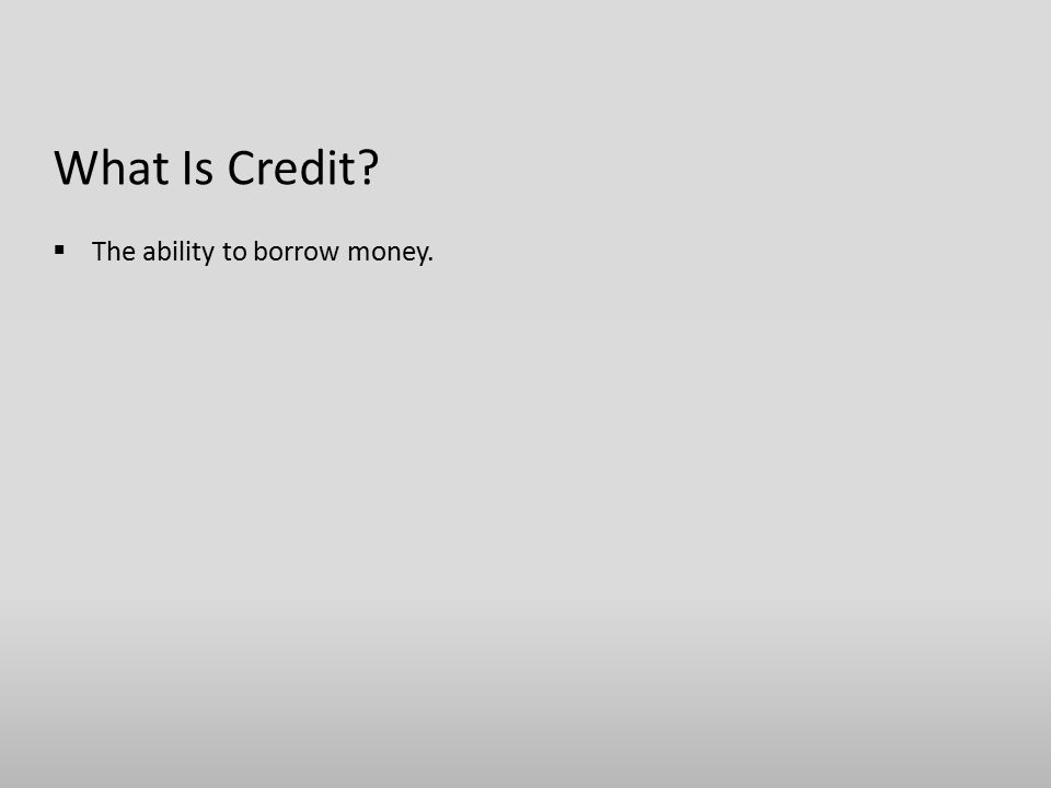 What Is Credit  The ability to borrow money.