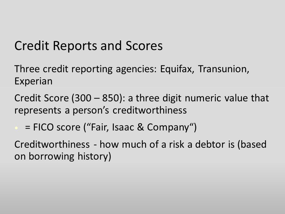 Credit Reports and Scores Three credit reporting agencies: Equifax, Transunion, Experian Credit Score (300 – 850): a three digit numeric value that represents a person's creditworthiness = FICO score ( Fair, Isaac & Company ) Creditworthiness - how much of a risk a debtor is (based on borrowing history)