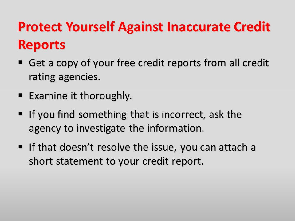 Protect Yourself Against Inaccurate Credit Reports  Get a copy of your free credit reports from all credit rating agencies.