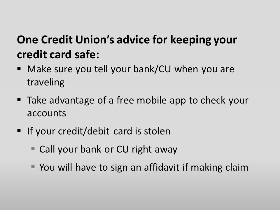 One Credit Union's advice for keeping your credit card safe:  Make sure you tell your bank/CU when you are traveling  Take advantage of a free mobile app to check your accounts  If your credit/debit card is stolen  Call your bank or CU right away  You will have to sign an affidavit if making claim