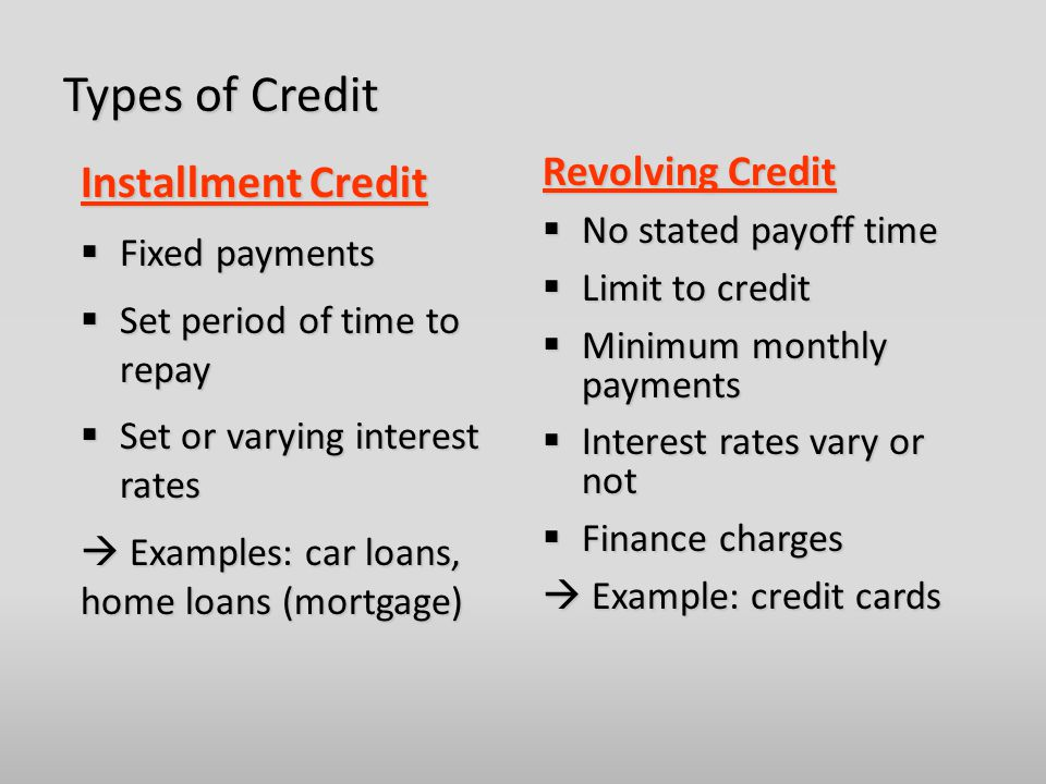 Types of Credit Installment Credit  Fixed payments  Set period of time to repay  Set or varying interest rates  Examples: car loans, home loans (mortgage) Revolving Credit  No stated payoff time  Limit to credit  Minimum monthly payments  Interest rates vary or not  Finance charges  Example: credit cards
