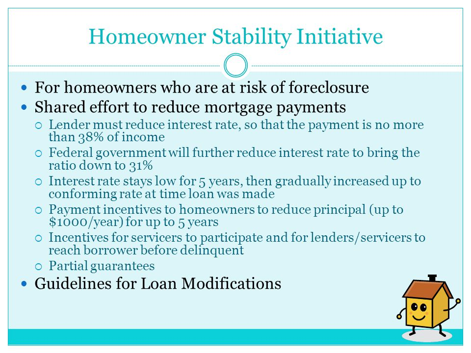 Homeowner Stability Initiative For homeowners who are at risk of foreclosure Shared effort to reduce mortgage payments  Lender must reduce interest rate, so that the payment is no more than 38% of income  Federal government will further reduce interest rate to bring the ratio down to 31%  Interest rate stays low for 5 years, then gradually increased up to conforming rate at time loan was made  Payment incentives to homeowners to reduce principal (up to $1000/year) for up to 5 years  Incentives for servicers to participate and for lenders/servicers to reach borrower before delinquent  Partial guarantees Guidelines for Loan Modifications