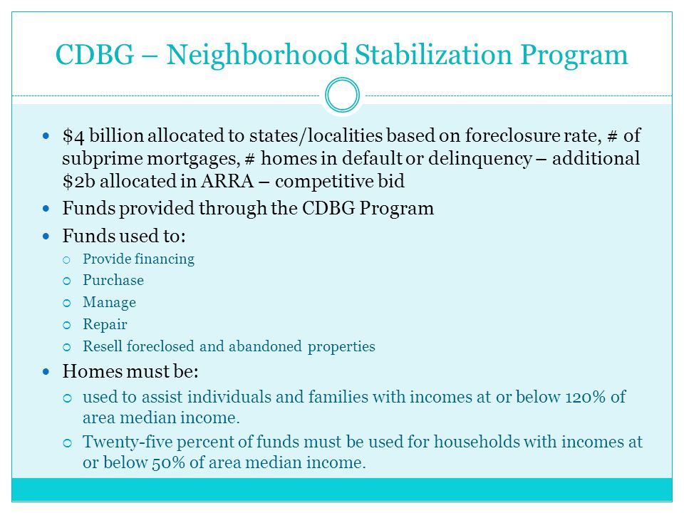 CDBG – Neighborhood Stabilization Program $4 billion allocated to states/localities based on foreclosure rate, # of subprime mortgages, # homes in default or delinquency – additional $2b allocated in ARRA – competitive bid Funds provided through the CDBG Program Funds used to:  Provide financing  Purchase  Manage  Repair  Resell foreclosed and abandoned properties Homes must be:  used to assist individuals and families with incomes at or below 120% of area median income.