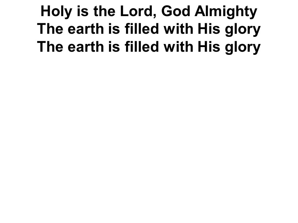Holy is the Lord, God Almighty The earth is filled with His glory The earth is filled with His glory