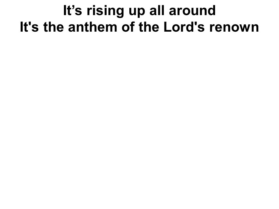 It's rising up all around It s the anthem of the Lord s renown