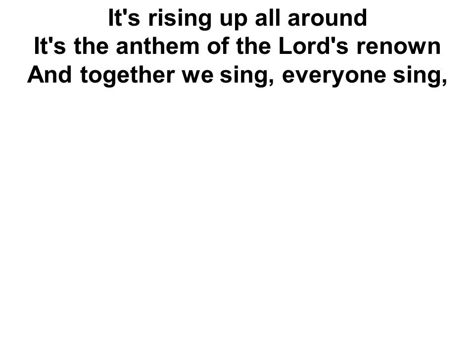 It s rising up all around It s the anthem of the Lord s renown And together we sing, everyone sing,