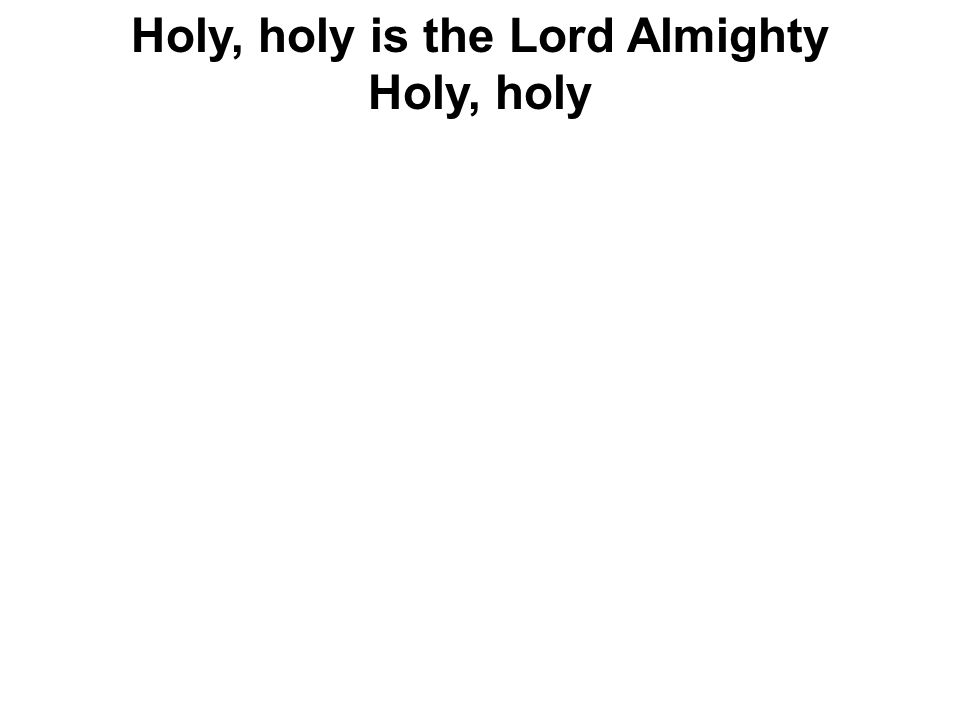 Holy, holy is the Lord Almighty Holy, holy