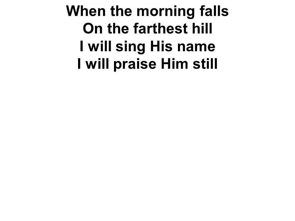 When the morning falls On the farthest hill I will sing His name I will praise Him still