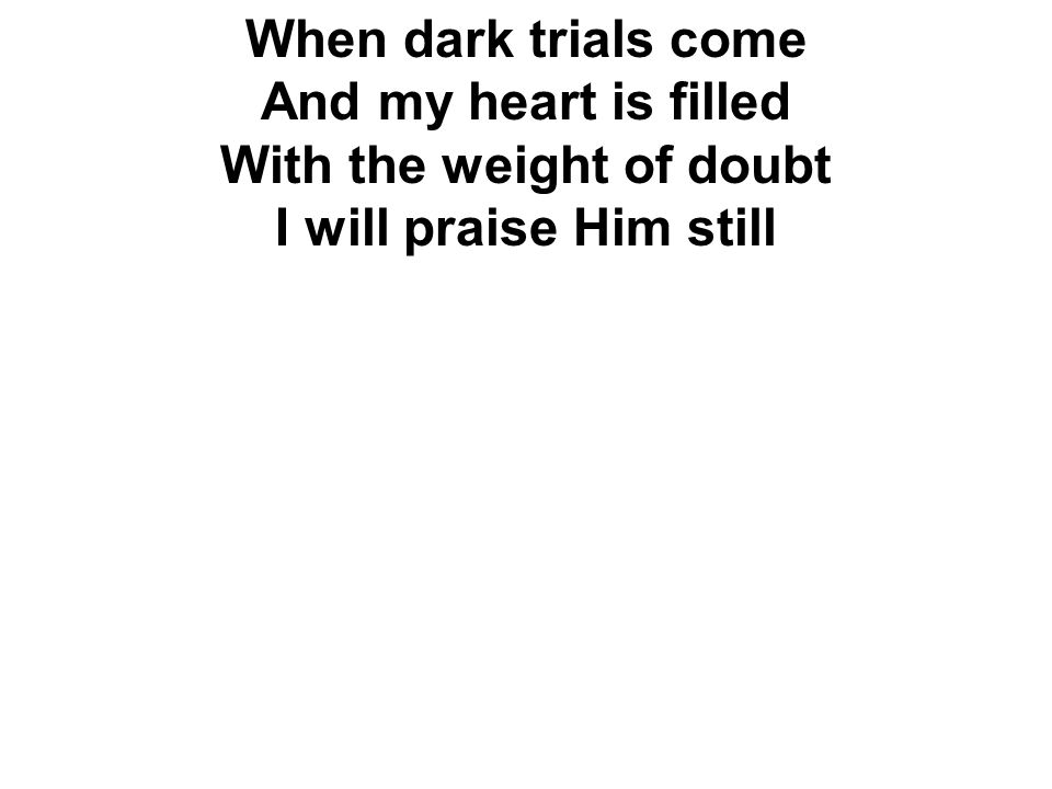 When dark trials come And my heart is filled With the weight of doubt I will praise Him still