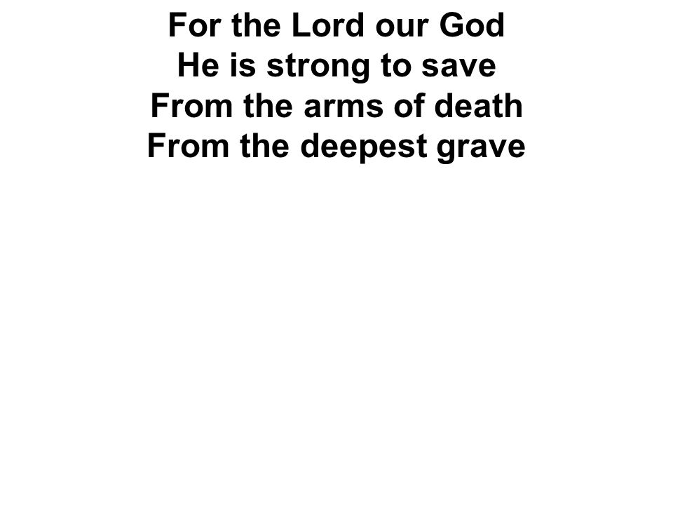 For the Lord our God He is strong to save From the arms of death From the deepest grave
