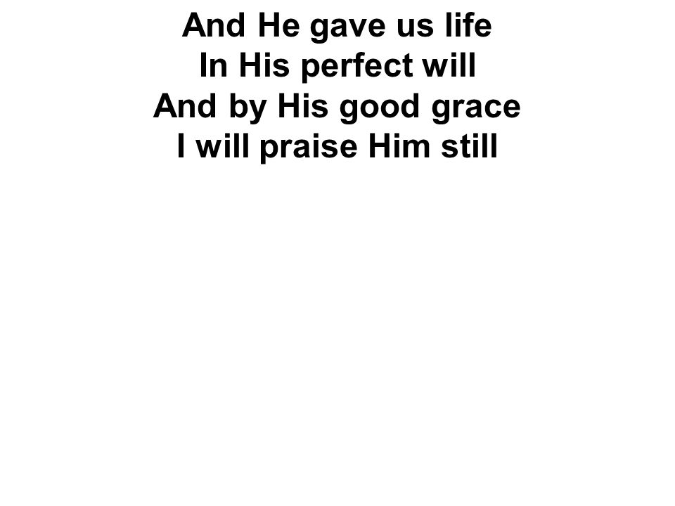 And He gave us life In His perfect will And by His good grace I will praise Him still
