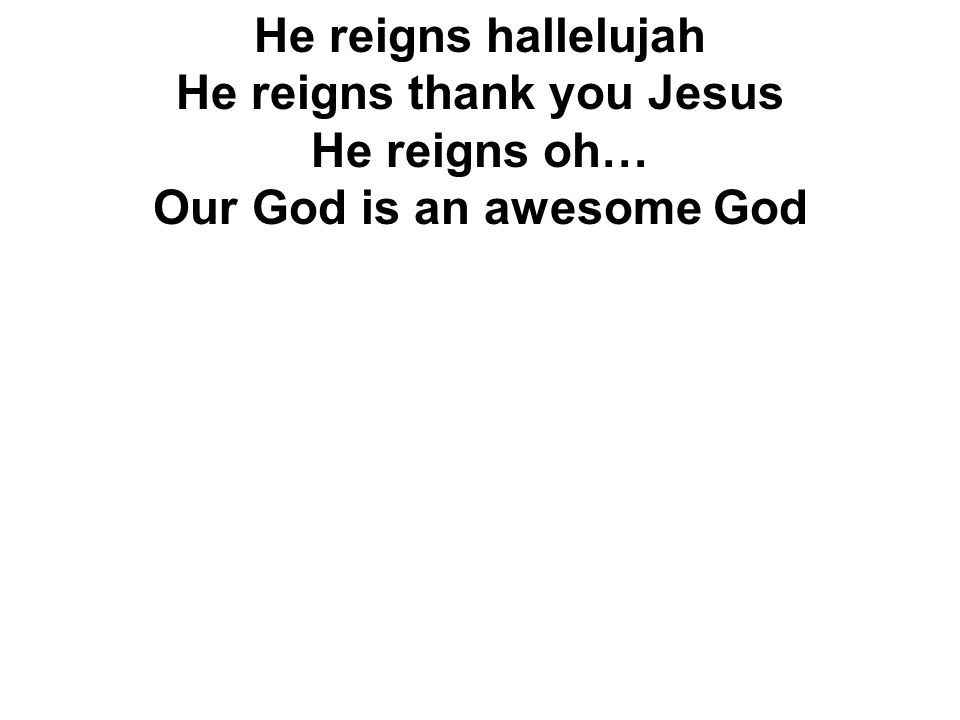 He reigns hallelujah He reigns thank you Jesus He reigns oh… Our God is an awesome God
