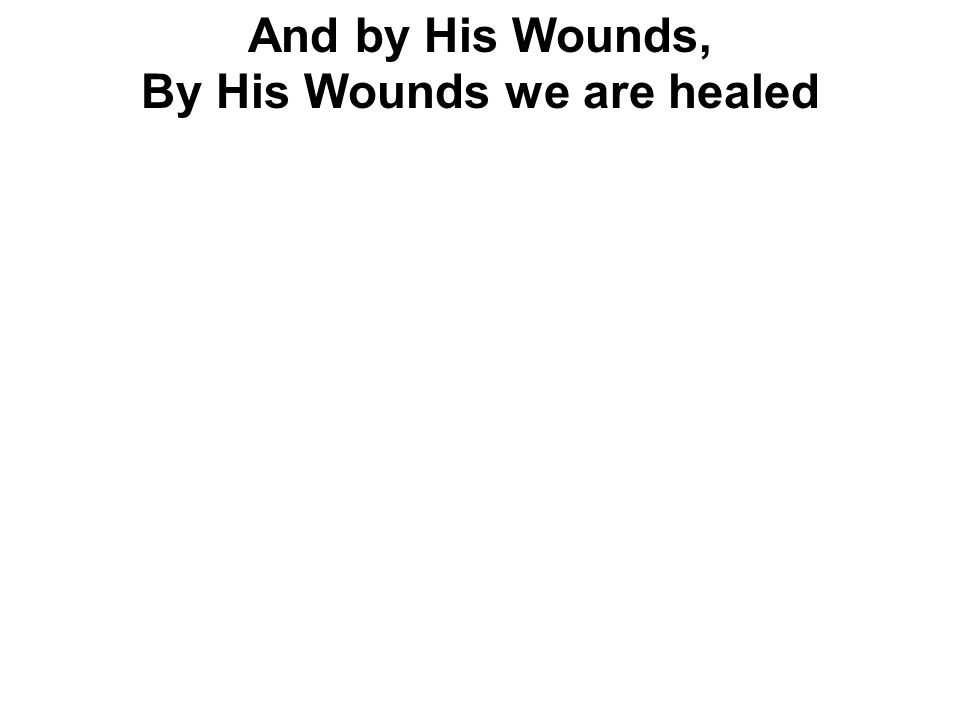 And by His Wounds, By His Wounds we are healed