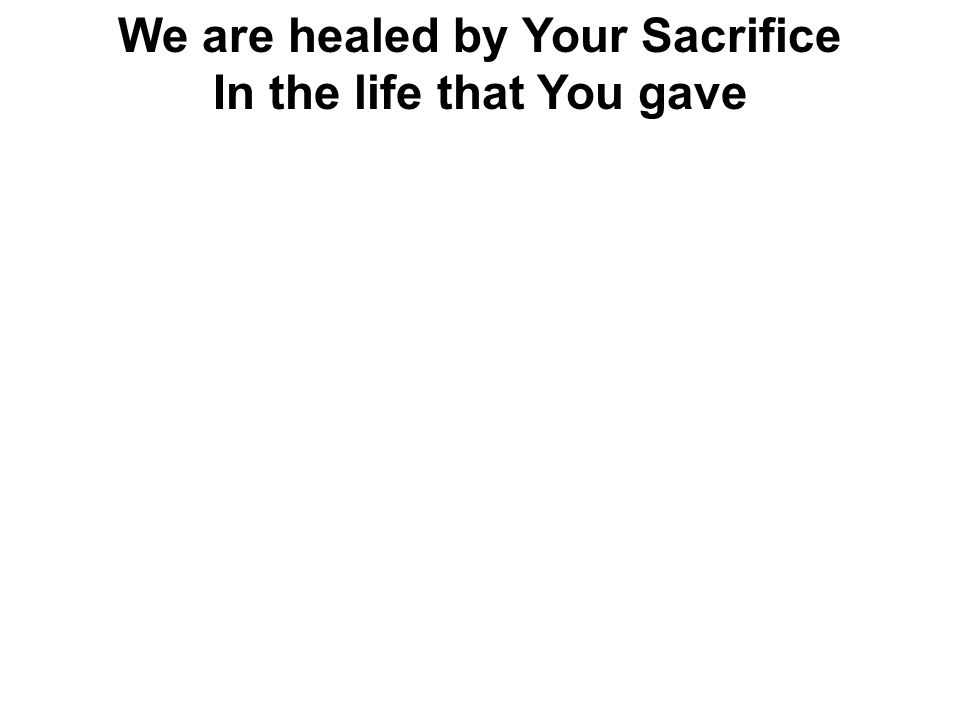 We are healed by Your Sacrifice In the life that You gave