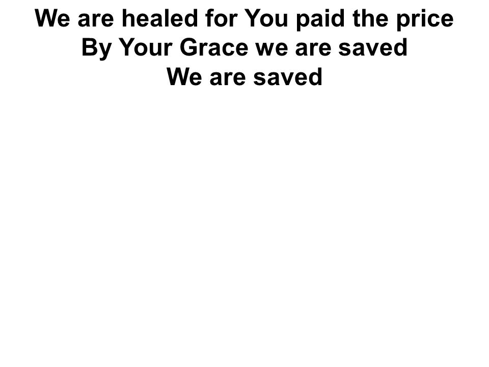 We are healed for You paid the price By Your Grace we are saved We are saved