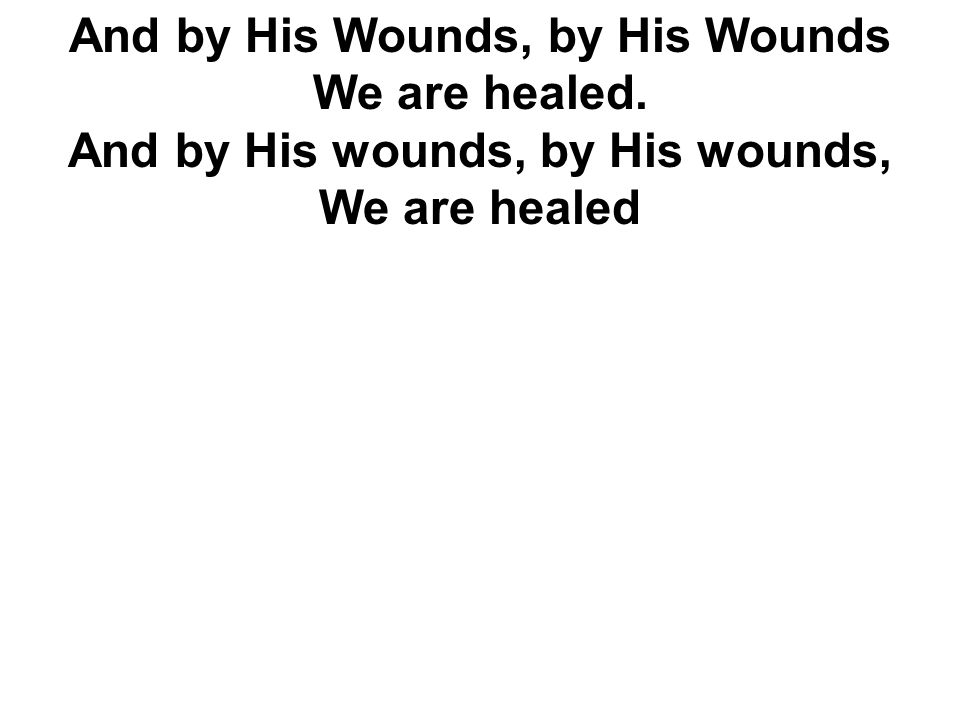 And by His Wounds, by His Wounds We are healed. And by His wounds, by His wounds, We are healed