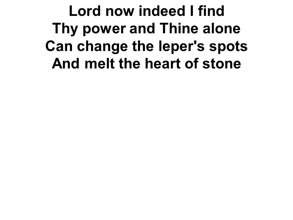 Lord now indeed I find Thy power and Thine alone Can change the leper s spots And melt the heart of stone