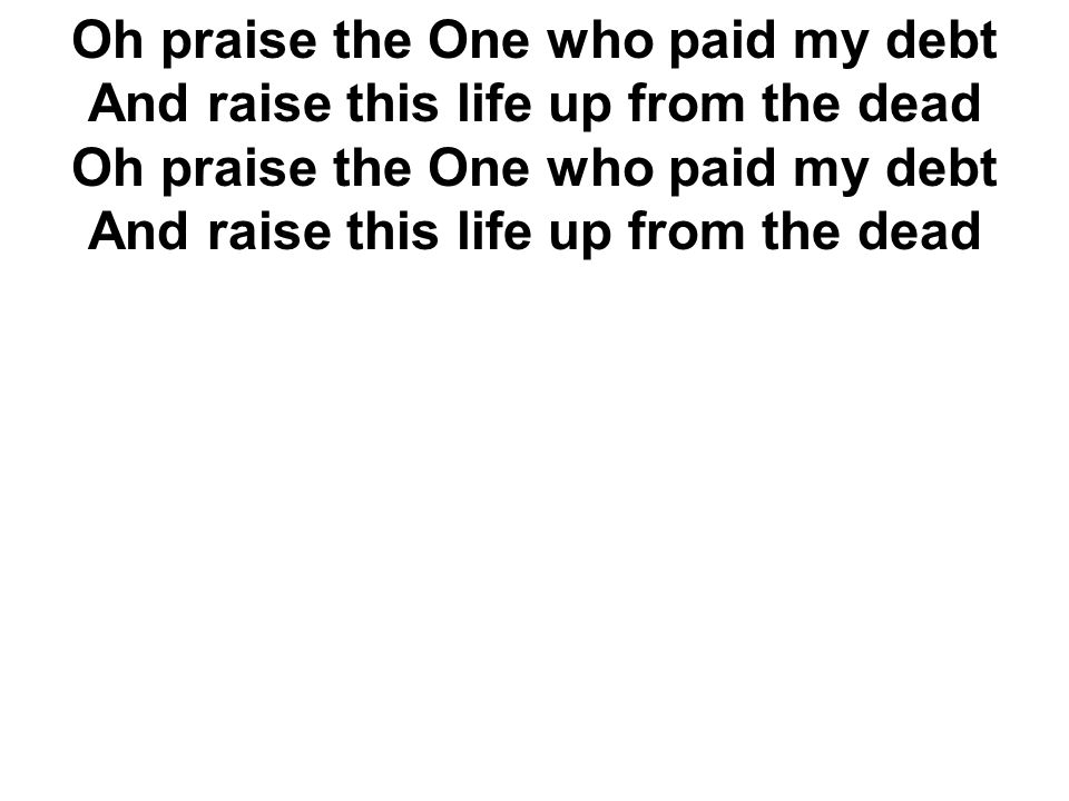 Oh praise the One who paid my debt And raise this life up from the dead Oh praise the One who paid my debt And raise this life up from the dead