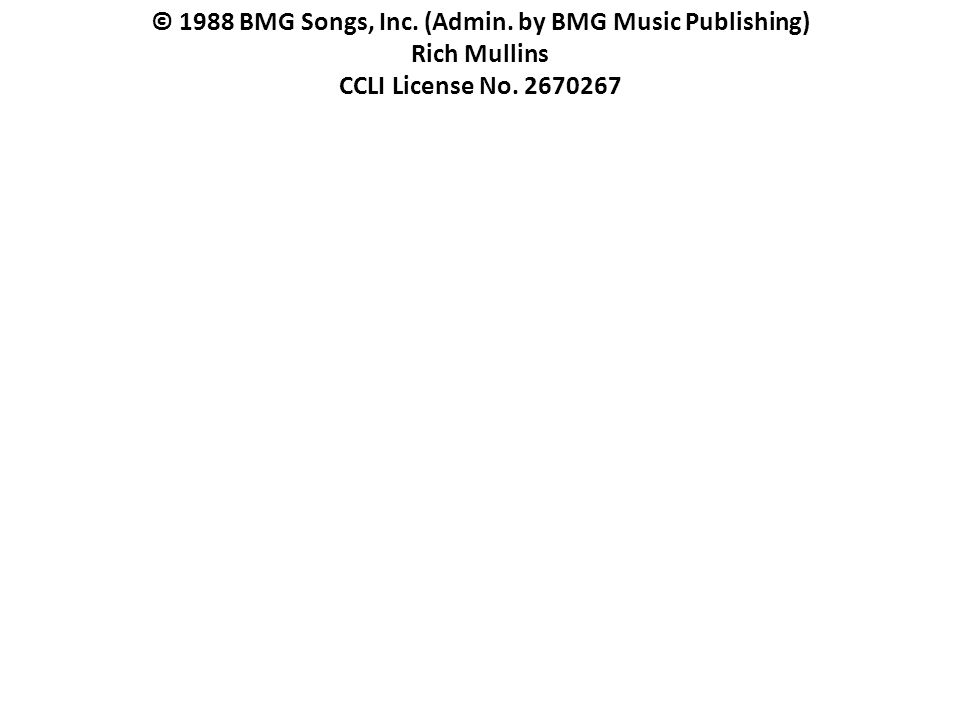© 1988 BMG Songs, Inc. (Admin. by BMG Music Publishing) Rich Mullins CCLI License No