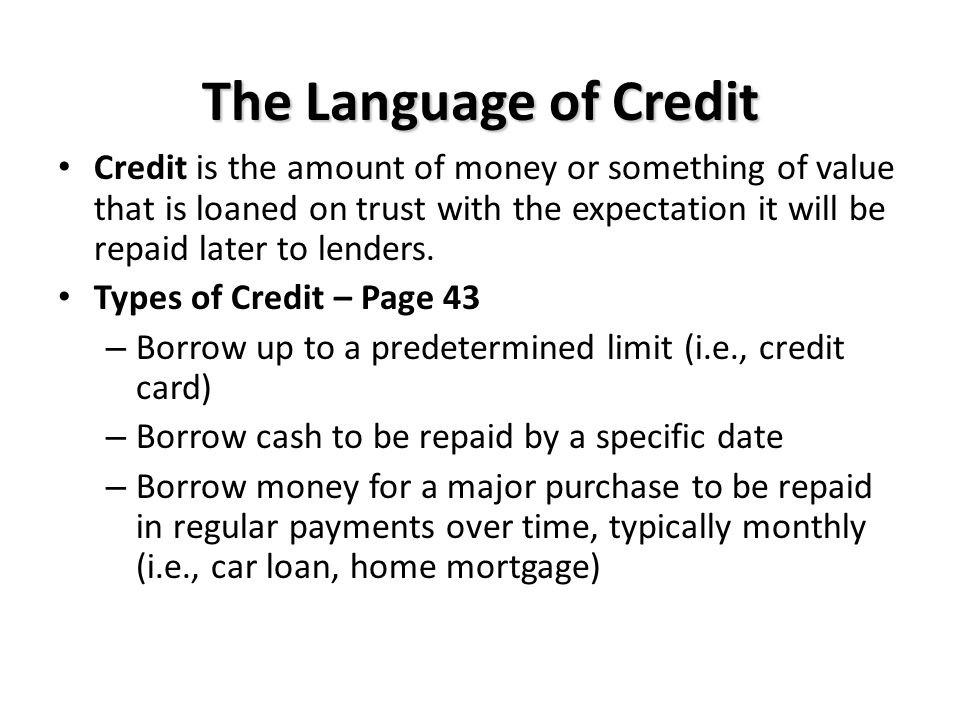 The Language of Credit Credit is the amount of money or something of value that is loaned on trust with the expectation it will be repaid later to lenders.