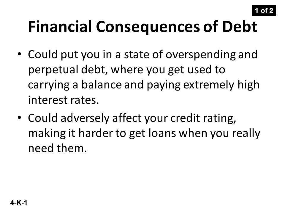 4-K-1 Financial Consequences of Debt Could put you in a state of overspending and perpetual debt, where you get used to carrying a balance and paying extremely high interest rates.