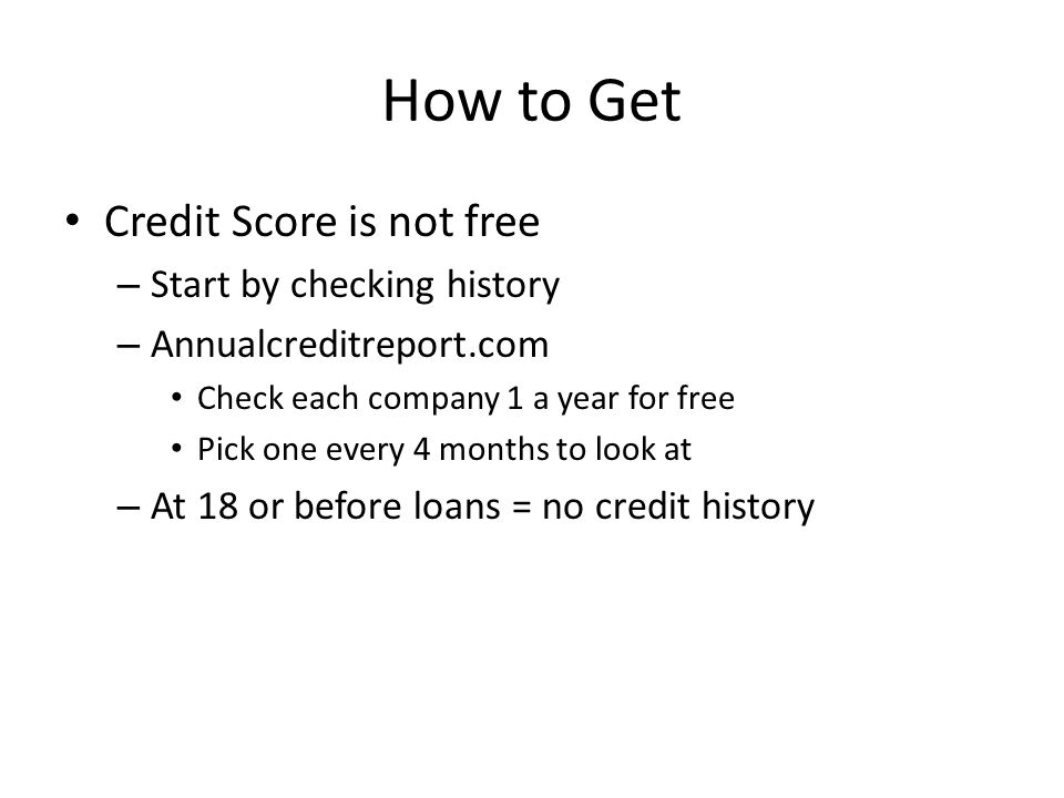 How to Get Credit Score is not free – Start by checking history – Annualcreditreport.com Check each company 1 a year for free Pick one every 4 months to look at – At 18 or before loans = no credit history