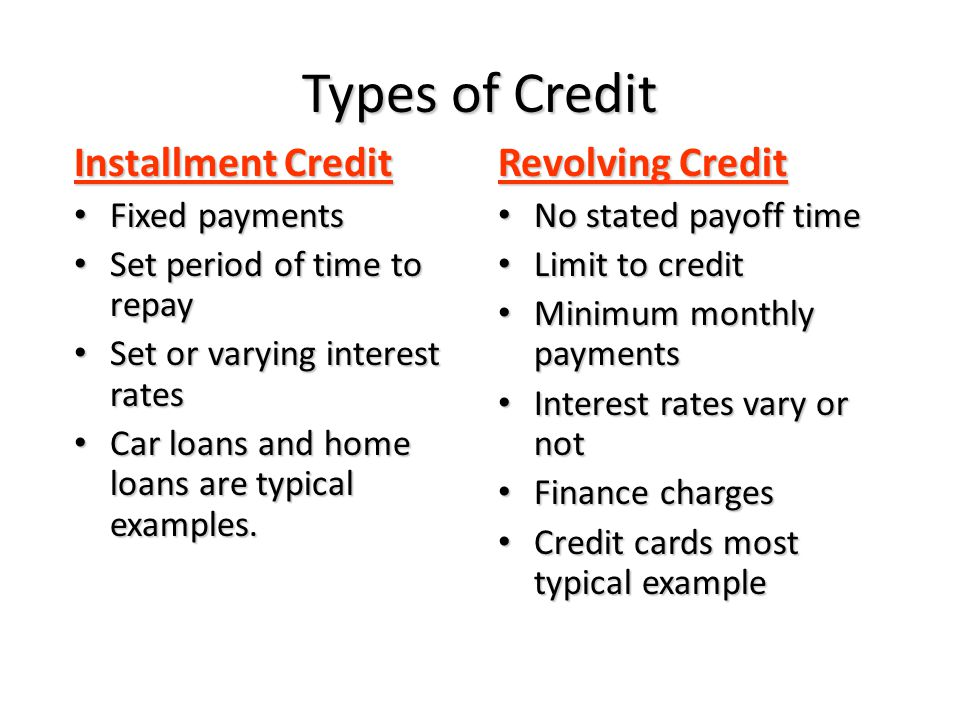 Types of Credit Installment Credit Fixed payments Fixed payments Set period of time to repay Set period of time to repay Set or varying interest rates Set or varying interest rates Car loans and home loans are typical examples.