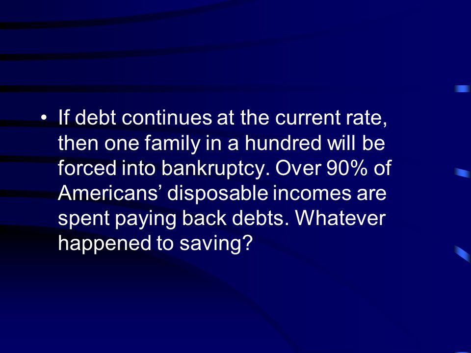 If debt continues at the current rate, then one family in a hundred will be forced into bankruptcy.