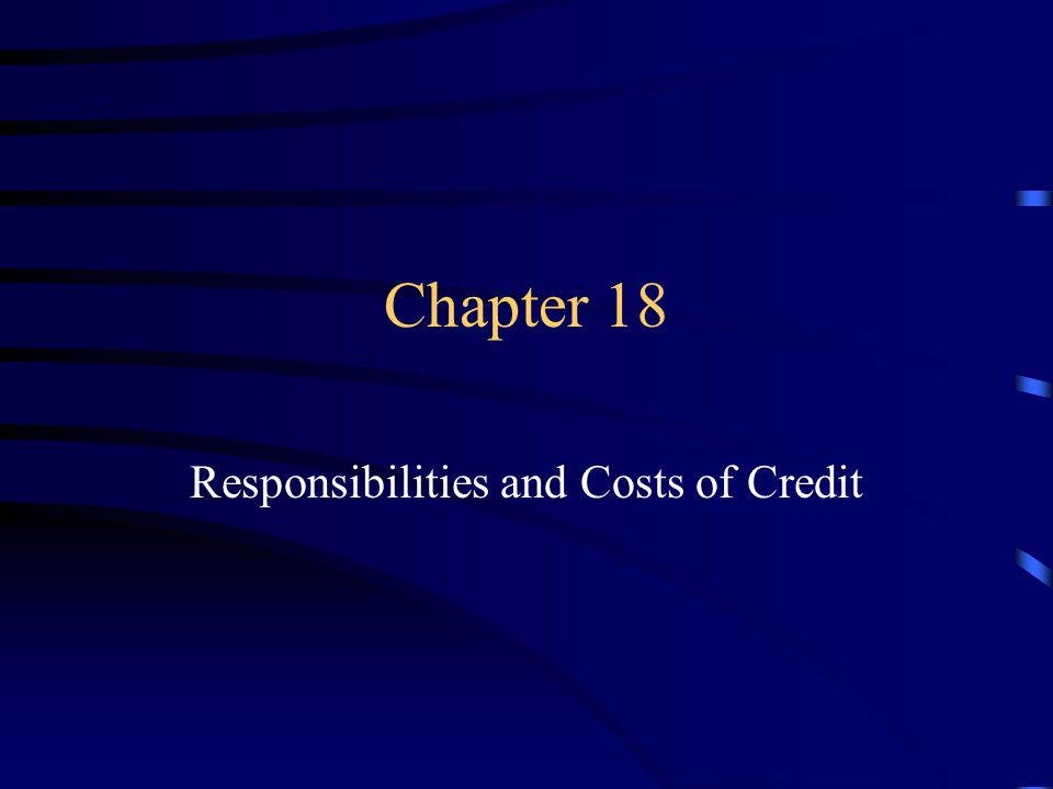 Chapter 18 Responsibilities and Costs of Credit