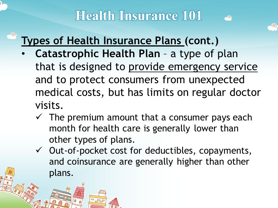 Types of Health Insurance Plans (cont.) Catastrophic Health Plan – a type of plan that is designed to provide emergency service and to protect consumers from unexpected medical costs, but has limits on regular doctor visits.