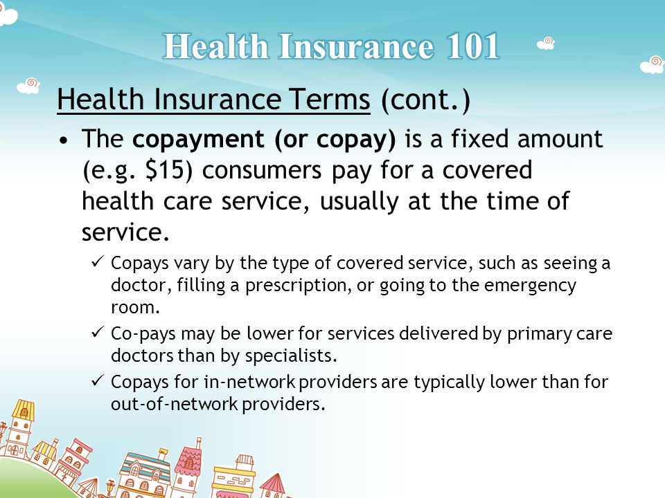 Health Insurance Terms (cont.) The copayment (or copay) is a fixed amount (e.g.
