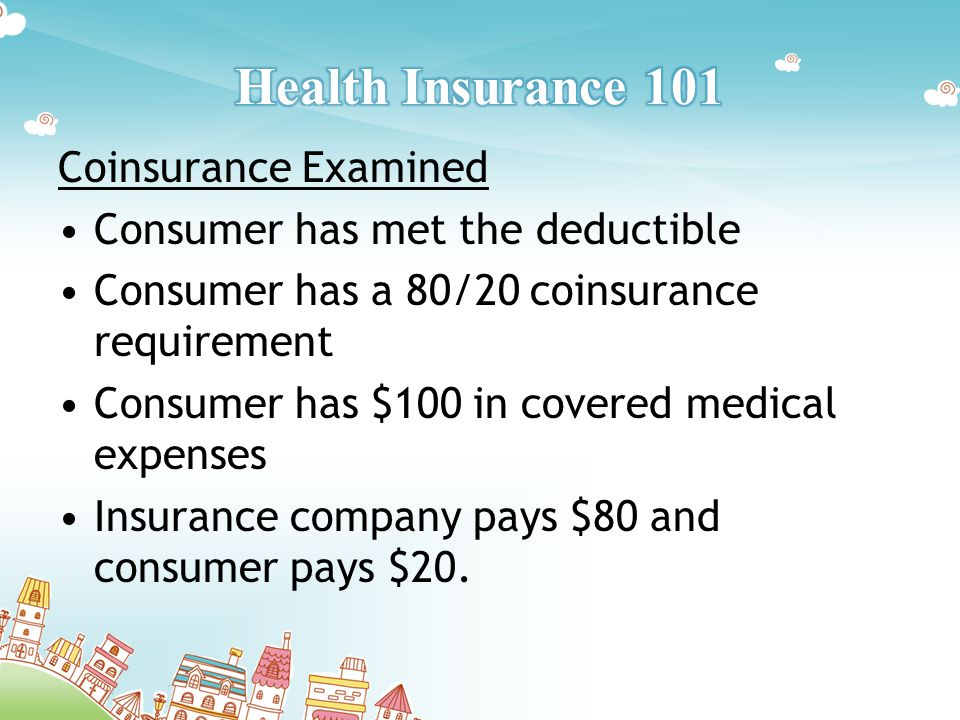 Coinsurance Examined Consumer has met the deductible Consumer has a 80/20 coinsurance requirement Consumer has $100 in covered medical expenses Insurance company pays $80 and consumer pays $20.