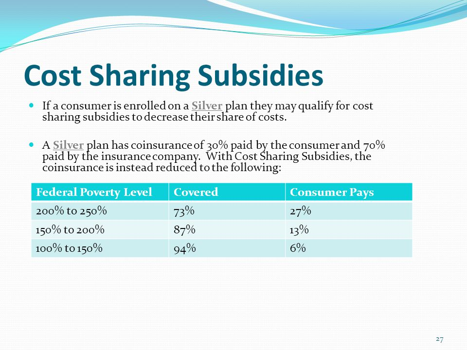 Cost Sharing Subsidies If a consumer is enrolled on a Silver plan they may qualify for cost sharing subsidies to decrease their share of costs.