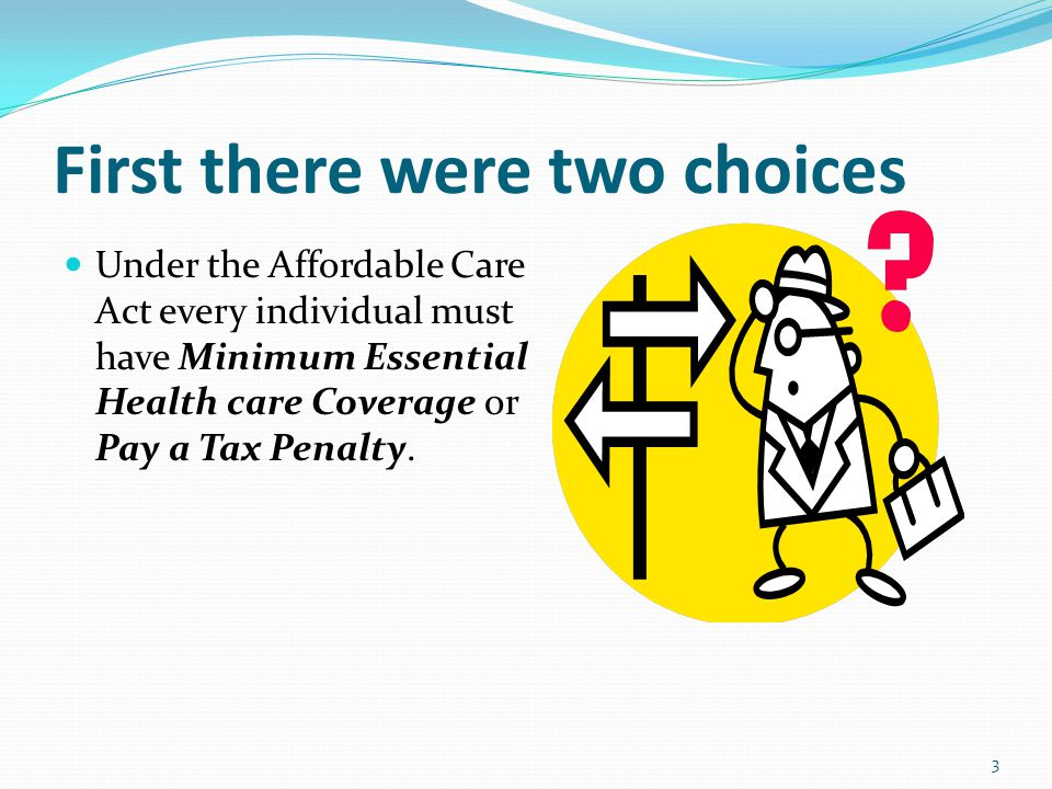 First there were two choices Under the Affordable Care Act every individual must have Minimum Essential Health care Coverage or Pay a Tax Penalty.