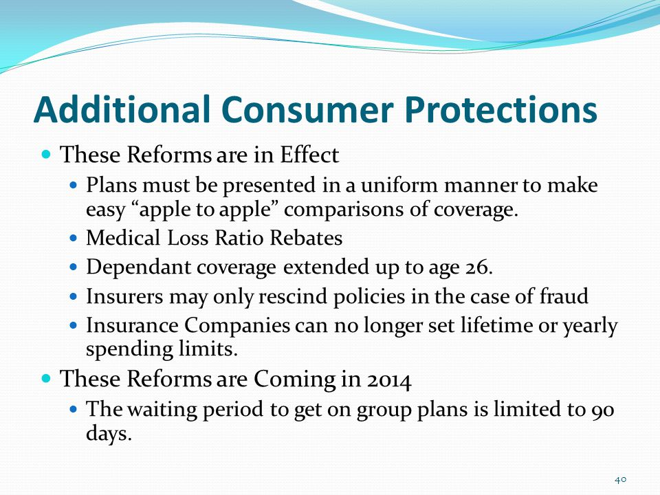 Additional Consumer Protections These Reforms are in Effect Plans must be presented in a uniform manner to make easy apple to apple comparisons of coverage.