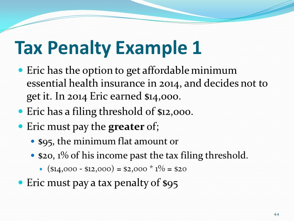 Tax Penalty Example 1 Eric has the option to get affordable minimum essential health insurance in 2014, and decides not to get it.