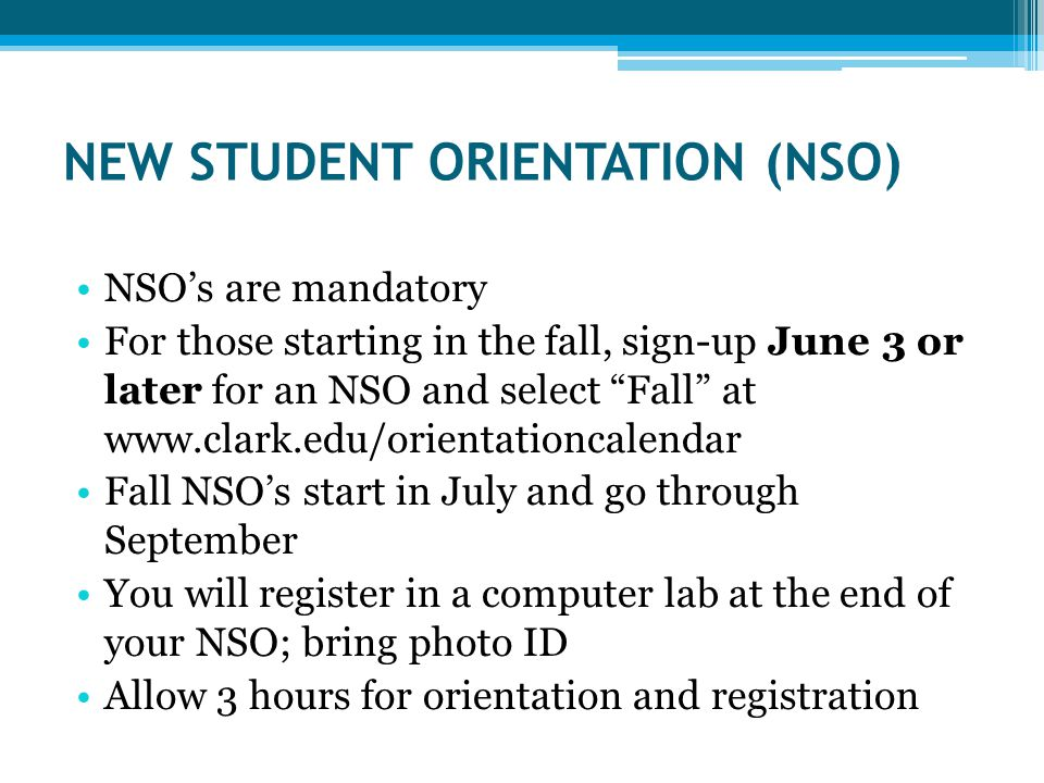 NEW STUDENT ORIENTATION (NSO) NSO's are mandatory For those starting in the fall, sign-up June 3 or later for an NSO and select Fall at   Fall NSO's start in July and go through September You will register in a computer lab at the end of your NSO; bring photo ID Allow 3 hours for orientation and registration